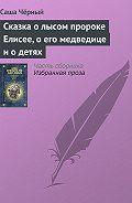 Саша Чёрный -Сказка о лысом пророке Елисее, о его медведице и о детях
