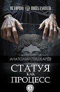 Анатолий Пушкарёв - Статуя как процесс