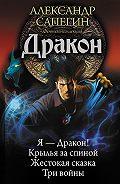 Александр Сапегин -Дракон: Я – Дракон. Крылья за спиной. Жестокая сказка. Три войны (сборник)