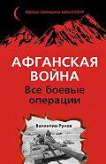Валентин Рунов - Афганская война. Все боевые операции