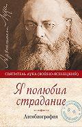 Святитель Лука Крымский (Войно-Ясенецкий) -Я полюбил страдание. Автобиография
