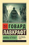 Говард Лавкрафт - Мифы Ктулху (сборник)