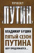 Владимир Бушин -Пятый сезон Путина. Шоу продолжается…