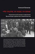 Алексей Баканов -«Ни кацапа, ни жида, ни ляха». Национальный вопрос в идеологии Организации украинских националистов, 1929–1945 гг.