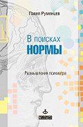 Павел Румянцев - В поисках нормы. Размышления психиатра