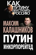 Максим Калашников - Путин Инкорпорейтед