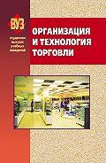 Коллектив авторов - Организация и технология торговли