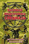 Алексей Ардашев - Базовая подготовка Спецназа. Экстремальное выживание