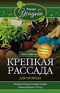 Анна Зорина - Крепкая рассада для огорода. Гарантия высокого урожая