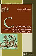 Константин Алексеевич Иванов -Средневековые замок, город, деревня и их обитатели