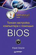 Юрий Зозуля -Тонкая настройка компьютера с помощью BIOS. Начали!