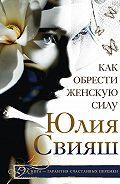 Юлия Свияш -Как обрести Женскую Силу