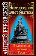 Андрей Буровский -Новгородская альтернатива. Подлинная столица Руси