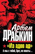 Артем Драбкин - «Из адов ад». А мы с тобой, брат, из пехоты...
