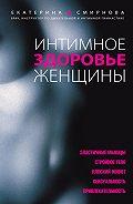 Екатерина Смирнова -Интимное здоровье женщины