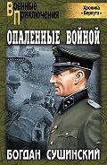 Богдан Сушинский - Опаленные войной