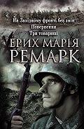 Эрих Мария Ремарк -На Західному фронті без змін. Повернення. Три товариші (збірник)