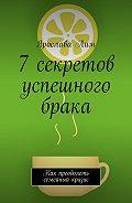 Ярослава Лим -7 секретов успешного брака. Как преодолеть семейный кризис
