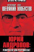 Александр Шевякин -Юрий Андропов: реформатор или разрушитель?