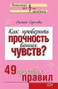 Оксана Сергеева - Как проверить прочность ваших чувств? 49 простых правил