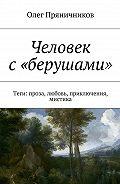 Олег Пряничников -Человек с «берушами». Теги: проза, любовь, приключения, мистика
