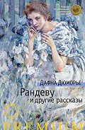 Дафна Дюморье - Рандеву и другие рассказы (сборник)