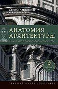 Сергей Кавтарадзе -Анатомия архитектуры. Семь книг о логике, форме и смысле