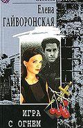 Елена Гайворонская -Игра с огнем