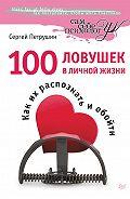 Сергей Петрушин - 100 ловушек в личной жизни. Как их распознать и обойти