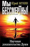 Юрий Мухин -Мы бессмертны! Научные доказательства Души