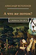 Александр Всполохов -А что же потом? О жизни на том свете