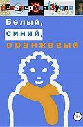 Екатерина Зуева -Белый, синий, оранжевый