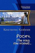 Константин Калбазов - Росич. Мы наш, мы новый…