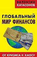 Валентин Катасонов - Глобальный мир финансов. От кризиса к хаосу