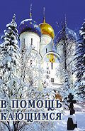 Святитель Игнатий Брянчанинов -В помощь кающимся: из сочинений святителя Игнатия (Брянчанинова)