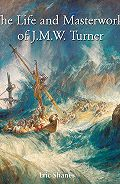 Eric  Shanes - The Life and Masterworks of J.M.W. Turner