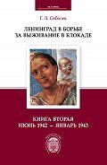 Геннадий Соболев -Ленинград в борьбе за выживание в блокаде. Книга вторая: июнь 1942 – январь 1943