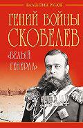 Валентин Рунов - Гений войны Скобелев. «Белый генерал»
