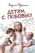 Вадим Пряхин -Детям, слюбовью!