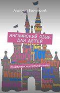 Анатолий Верчинский -Английский язык для детей. По диснеевским мультфильмам