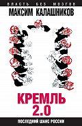 Максим Калашников - Кремль 2.0. Последний шанс России