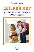 Сергей Степанов -Детский мир. Советы психолога родителям