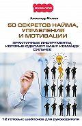 Александр Михеев -50 секретов найма, управления и мотивации. Практичные инструменты, которые сделают вашу команду сильнее