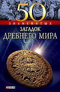 А. Э. Ермановская - 50 знаменитых загадок древнего мира