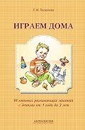 Татьяна Толкачева -Играем дома. 10 готовых развивающих занятий с детьми от 1 года до 3 лет