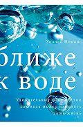 Уоллес Николс - Ближе к воде. Удивительные факты о том, как вода может изменить вашу жизнь