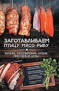 Анна Кобец - Заготавливаем птицу, мясо, рыбу. Копчение, консервирование, вяление, приготовление колбас