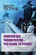 Виктор Павлович Петров -Золотой век человечества – что было, то и будет. Психологическое исследование