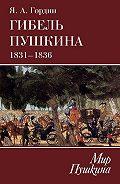 Яков Гордин -Гибель Пушкина. 1831–1836
