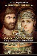 Павел Загребельный -Юрий Долгорукий и византийская принцесса